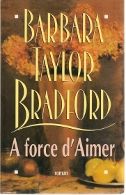 A FORCE D'AIMER - BARBARA TAYLOR BRADFORD   FRENCH TEXT